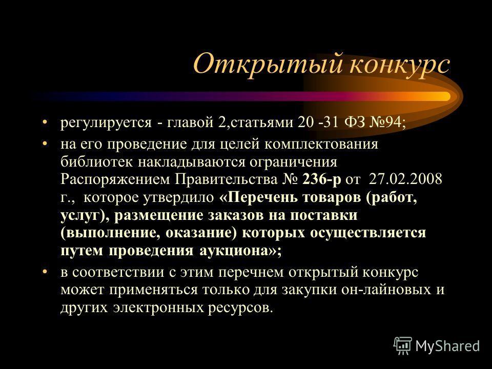 Открытый конкурс регулируется - главой 2,статьями 20 -31 ФЗ 94; на его проведение для целей комплектования библиотек накладываются ограничения Распоряжением Правительства 236-р от 27.02.2008 г., которое утвердило «Перечень товаров (работ, услуг), раз