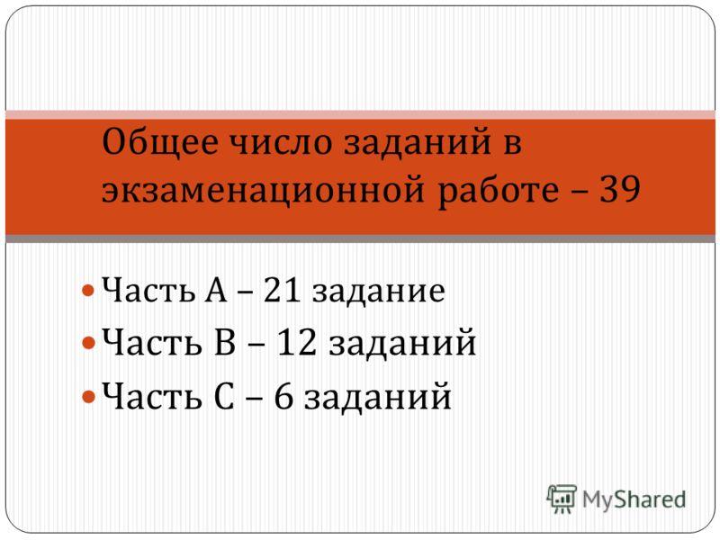 Общее число заданий в экзаменационной работе – 39 Часть А – 21 задание Часть В – 12 заданий Часть С – 6 заданий
