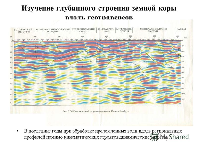 Изучение глубинного строения земной коры вдоль геотраверсов В последние годы при обработке преломленных волн вдоль региональных профилей помимо кинематических строятся динамические разрезы.