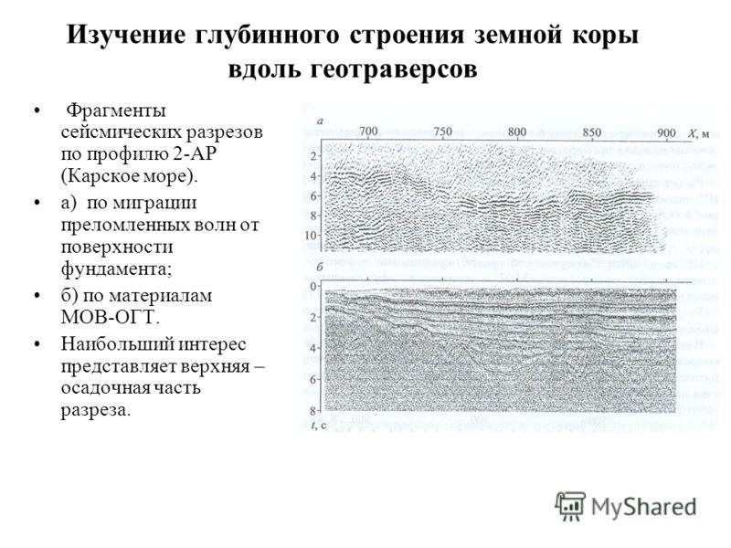 Изучение глубинного строения земной коры вдоль геотраверсов Фрагменты сейсмических разрезов по профилю 2-АР (Карское море). а) по миграции преломленных волн от поверхности фундамента; б) по материалам МОВ-ОГТ. Наибольший интерес представляет верхняя