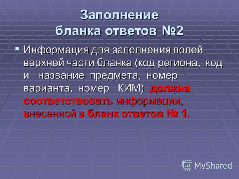 Заполнение бланка ответов 2 Информация для заполнения полей верхней части бланка (код региона,код и название предмета, номер варианта, номер КИМ) должна соответствовать информации, внесенной в бланк ответов 1. Информация для заполнения полей верхней