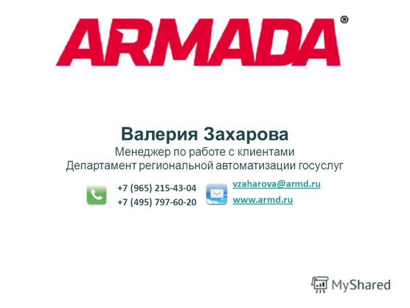 Валерия Захарова Менеджер по работе с клиентами Департамент региональной автоматизации госуслуг +7 (965) 215-43-04 vzaharova@armd.ru www.armd.ru +7 (495) 797-60-20