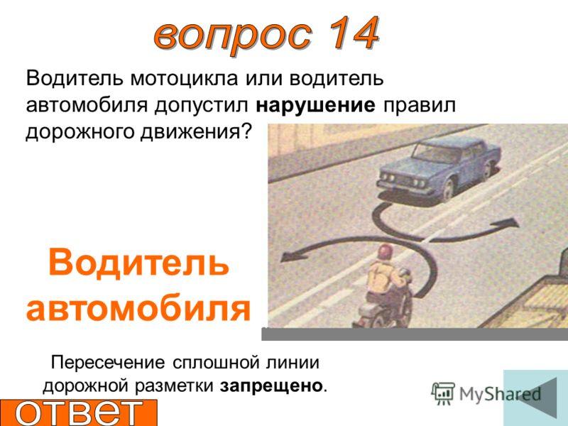 Водитель мотоцикла или водитель автомобиля допустил нарушение правил дорожного движения? Водитель автомобиля Пересечение сплошной линии дорожной разметки запрещено.