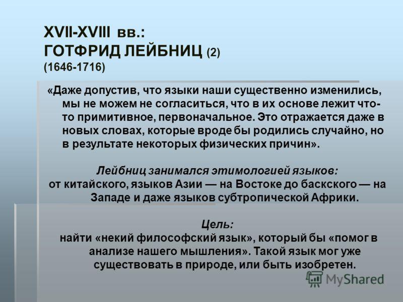 XVII-XVIII вв.: ГОТФРИД ЛЕЙБНИЦ (2) (1646-1716) «Даже допустив, что языки наши существенно изменились, мы не можем не согласиться, что в их основе лежит что- то примитивное, первоначальное. Это отражается даже в новых словах, которые вроде бы родилис