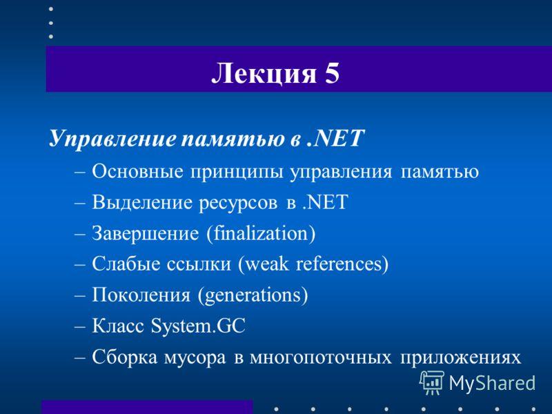 Лекция 5 Управление памятью в.NET –Основные принципы управления памятью –Выделение ресурсов в.NET –Завершение (finalization) –Слабые ссылки (weak references) –Поколения (generations) –Класс System.GC –Сборка мусора в многопоточных приложениях