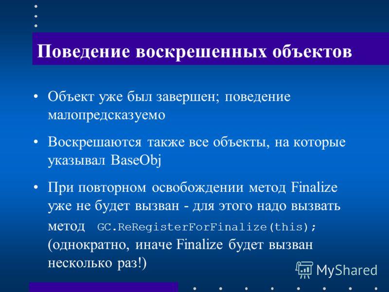 Поведение воскрешенных объектов Объект уже был завершен; поведение малопредсказуемо Воскрешаются также все объекты, на которые указывал BaseObj При повторном освобождении метод Finalize уже не будет вызван - для этого надо вызвать метод GC.ReRegister