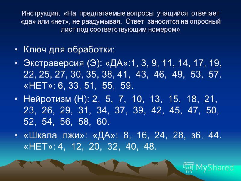 Инструкция: «На предлагаемые вопросы учащийся отвечает «да» или «нет», не раздумывая. Ответ заносится на опросный лист под соответствующим номером» Ключ для обработки: Экстраверсия (Э): «ДА»:1, 3, 9, 11, 14, 17, 19, 22, 25, 27, 30, 35, 38, 41, 43, 46