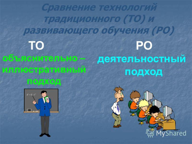 ТОРО объяснительно – иллюстративный подход деятельностный подход Сравнение технологий традиционного (ТО) и развивающего обучения (РО)