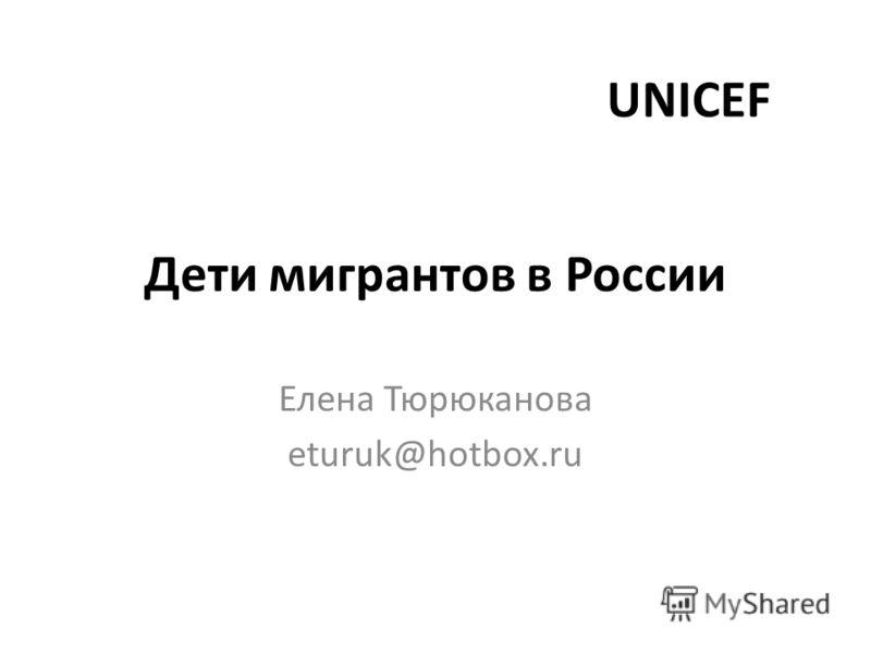 Дети мигрантов в России Елена Тюрюканова eturuk@hotbox.ru UNICEF