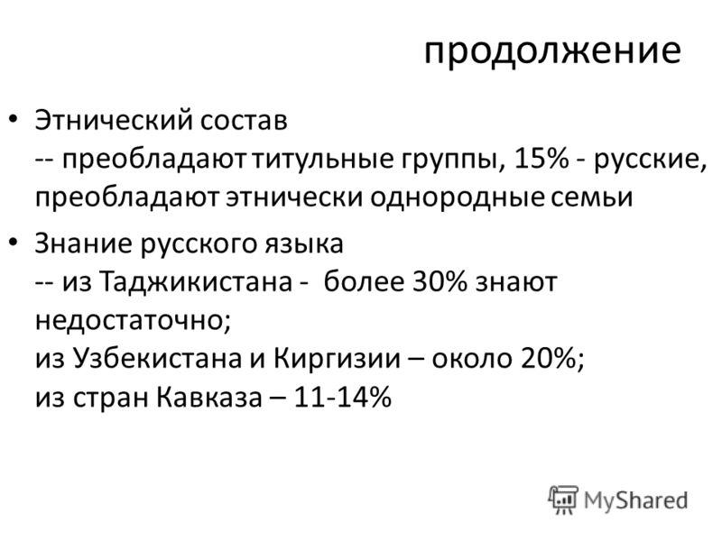 продолжение Этнический состав -- преобладают титульные группы, 15% - русские, преобладают этнически однородные семьи Знание русского языка -- из Таджикистана - более 30% знают недостаточно; из Узбекистана и Киргизии – около 20%; из стран Кавказа – 11