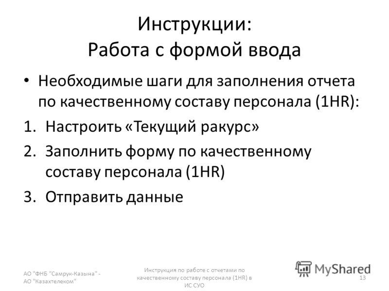 Инструкции: Работа с формой ввода Необходимые шаги для заполнения отчета по качественному составу персонала (1HR): 1.Настроить «Текущий ракурс» 2.Заполнить форму по качественному составу персонала (1HR) 3.Отправить данные АО