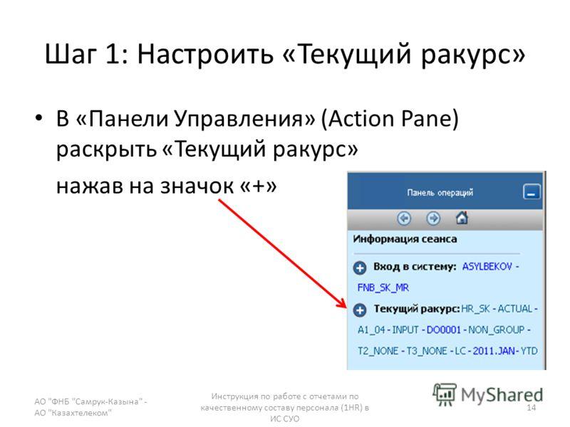Шаг 1: Настроить «Текущий ракурс» В «Панели Управления» (Action Pane) раскрыть «Текущий ракурс» нажав на значок «+» АО ФНБ Самрук-Казына - АО Казахтелеком Инструкция по работе с отчетами по качественному составу персонала (1HR) в ИС СУО 14