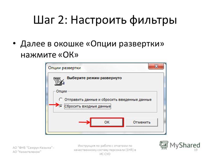 Шаг 2: Настроить фильтры Далее в окошке «Опции развертки» нажмите «ОК» АО ФНБ Самрук-Казына - АО Казахтелеком Инструкция по работе с отчетами по качественному составу персонала (1HR) в ИС СУО 19