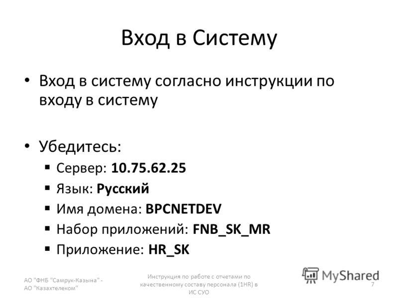 Вход в Систему Вход в систему согласно инструкции по входу в систему Убедитесь: Сервер: 10.75.62.25 Язык: Русский Имя домена: BPCNETDEV Набор приложений: FNB_SK_MR Приложение: HR_SK АО