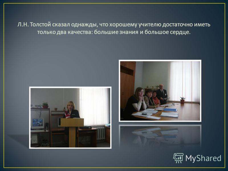 Л. Н. Толстой сказал однажды, что хорошему учителю достаточно иметь только два качества : большие знания и большое сердце.
