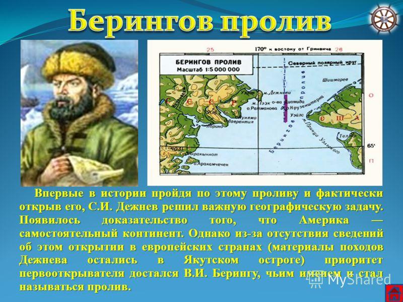 Впервые в истории пройдя по этому проливу и фактически открыв его, С.И. Дежнев решил важную географическую задачу. Появилось доказательство того, что Америка самостоятельный континент. Однако из-за отсутствия сведений об этом открытии в европейских с