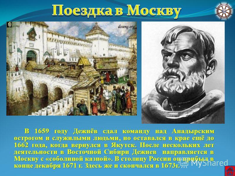 В 1659 году Дежнёв сдал команду над Анадырским острогом и служилыми людьми, но оставался в крае ещё до 1662 года, когда вернулся в Якутск. После нескольких лет деятельности в Восточной Сибири Дежнев направляется в Москву с «соболиной казной». В столи