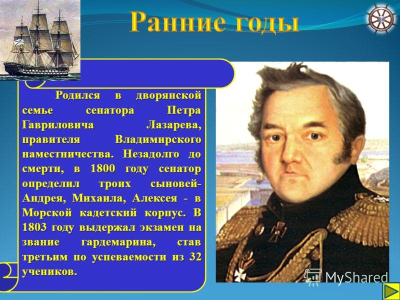Родился в дворянской семье сенатора Петра Гавриловича Лазарева, правителя Владимирского наместничества. Незадолго до смерти, в 1800 году сенатор определил троих сыновей- Андрея, Михаила, Алексея - в Морской кадетский корпус. В 1803 году выдержал экза