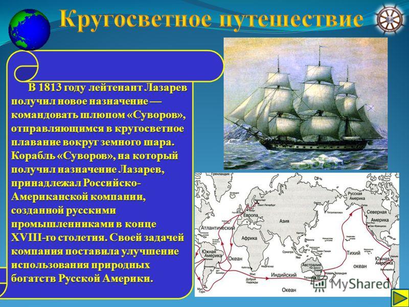 В 1813 году лейтенант Лазарев получил новое назначение командовать шлюпом «Суворов», отправляющимся в кругосветное плавание вокруг земного шара. Корабль «Суворов», на который получил назначение Лазарев, принадлежал Российско- Американской компании, с