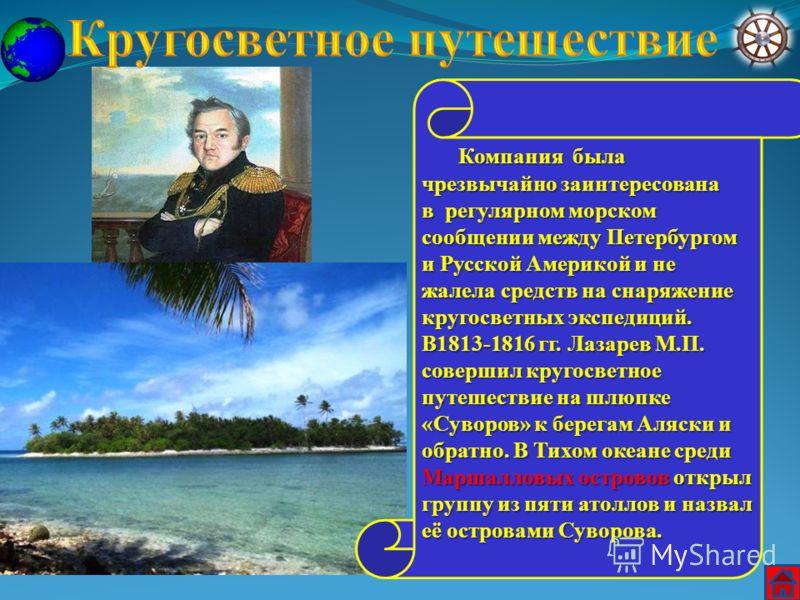 Компания была чрезвычайно заинтересована Компания была чрезвычайно заинтересована в регулярном морском сообщении между Петербургом и Русской Америкой и не жалела средств на снаряжение кругосветных экспедиций. В1813-1816 гг. Лазарев М.П. совершил круг