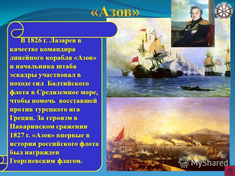 В 1826 г. Лазарев в качестве командира линейного корабля «Азов» и начальника штаба эскадры участвовал в походе сил Балтийского флота в Средиземное море, чтобы помочь восставшей против турецкого ига Греции. За героизм в Наваринском сражении 1827 г. «А