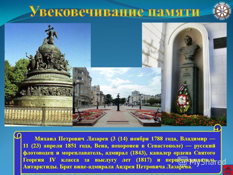 Михаил Петрович Лазарев (3 (14) ноября 1788 года, Владимир 11 (23) апреля 1851 года, Вена, похоронен в Севастополе) русский флотоводец и мореплаватель, адмирал (1843), кавалер ордена Святого Георгия IV класса за выслугу лет (1817) и первооткрыватель