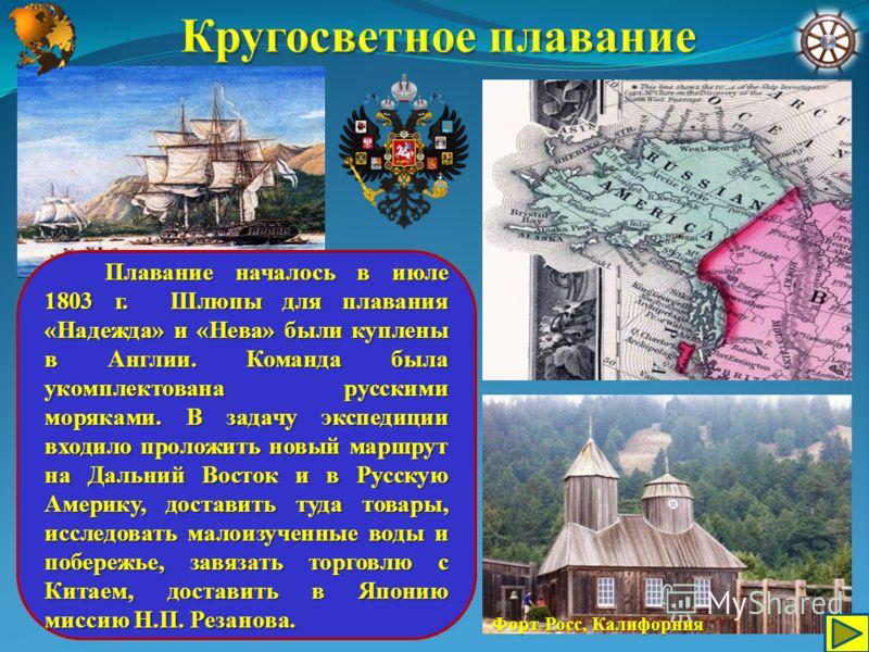 Плавание началось в июле 1803 г. Шлюпы для плавания «Надежда» и «Нева» были куплены в Англии. Команда была укомплектована русскими моряками. В задачу экспедиции входило проложить новый маршрут на Дальний Восток и в Русскую Америку, доставить туда тов