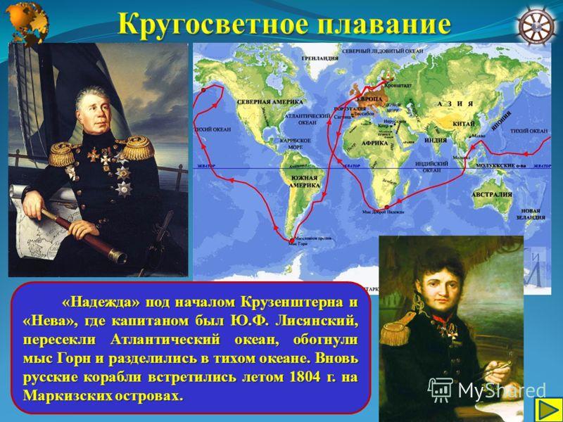 «Надежда» под началом Крузенштерна и «Нева», где капитаном был Ю.Ф. Лисянский, пересекли Атлантический океан, обогнули мыс Горн и разделились в тихом океане. Вновь русские корабли встретились летом 1804 г. на Маркизских островах. «Надежда» под начало