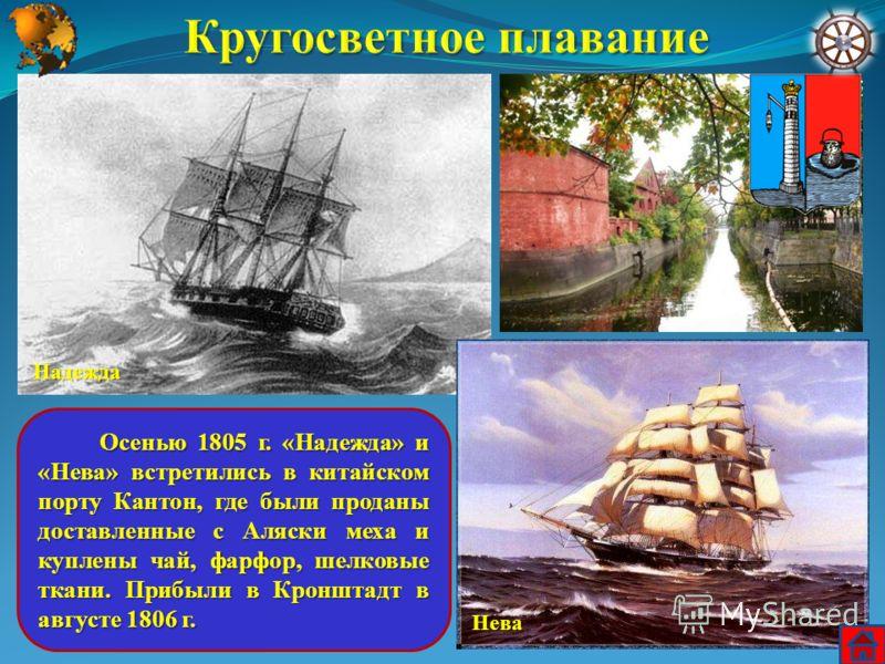 Осенью 1805 г. «Надежда» и «Нева» встретились в китайском порту Кантон, где были проданы доставленные с Аляски меха и куплены чай, фарфор, шелковые ткани. Прибыли в Кронштадт в августе 1806 г. Осенью 1805 г. «Надежда» и «Нева» встретились в китайском