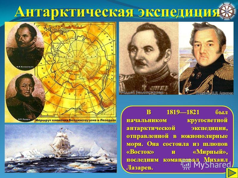 В 18191821 был начальником кругосветной антарктической экспедиции, отправленной в южнополярные моря. Она состояла из шлюпов «Восток» и «Мирный», последним командовал Михаил Лазарев. В 18191821 был начальником кругосветной антарктической экспедиции, о