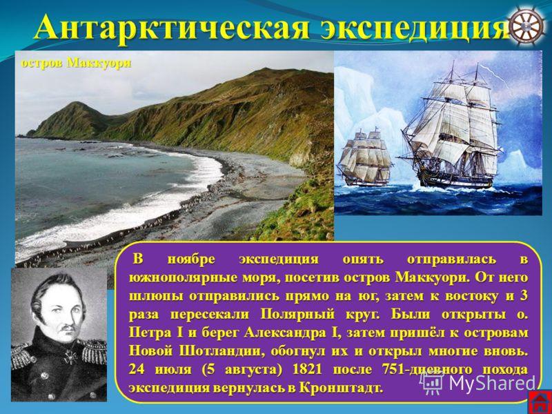 В ноябре экспедиция опять отправилась в южнополярные моря, посетив остров Маккуори. От него шлюпы отправились прямо на юг, затем к востоку и 3 раза пересекали Полярный круг. Были открыты о. Петра I и берег Александра I, затем пришёл к островам Новой