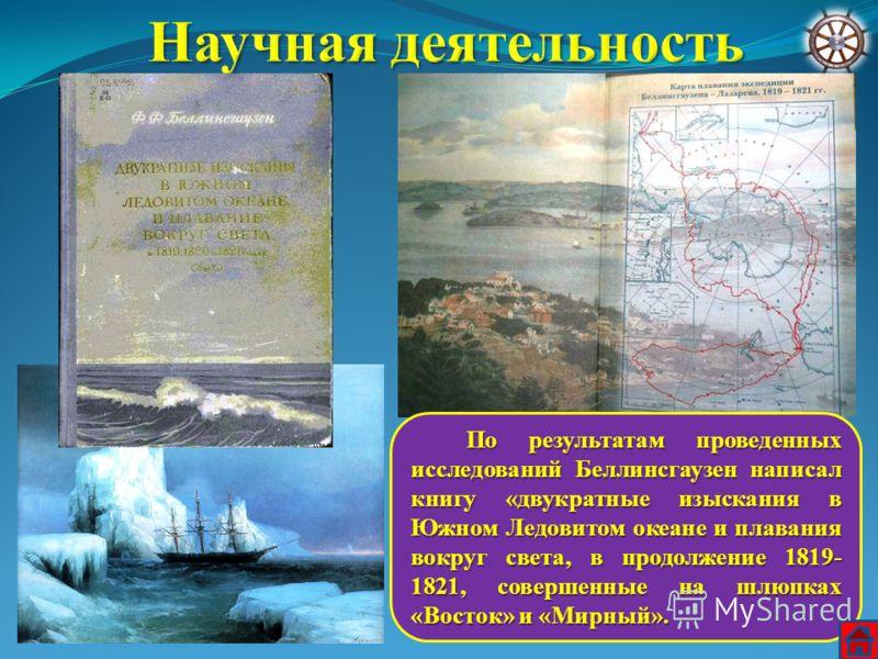 По результатам проведенных исследований Беллинсгаузен написал книгу «двукратные изыскания в Южном Ледовитом океане и плавания вокруг света, в продолжение 1819- 1821, совершенные на шлюпках «Восток» и «Мирный». По результатам проведенных исследований