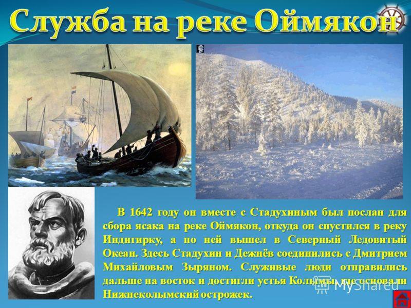 В 1642 году он вместе с Стадухиным был послан для сбора ясака на реке Оймякон, откуда он спустился в реку Индигирку, а по ней вышел в Северный Ледовитый Океан. Здесь Стадухин и Дежнёв соединились с Дмитрием Михайловым Зыряном. Служивые люди отправили