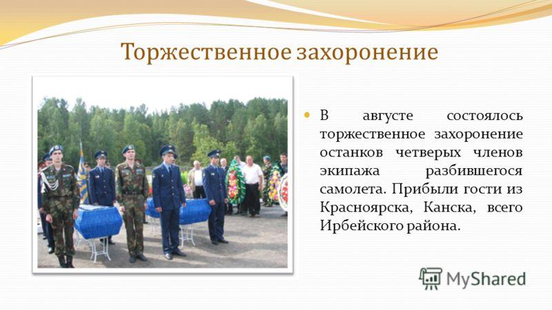 Торжественное захоронение В августе состоялось торжественное захоронение останков четверых членов экипажа разбившегося самолета. Прибыли гости из Красноярска, Канска, всего Ирбейского района.