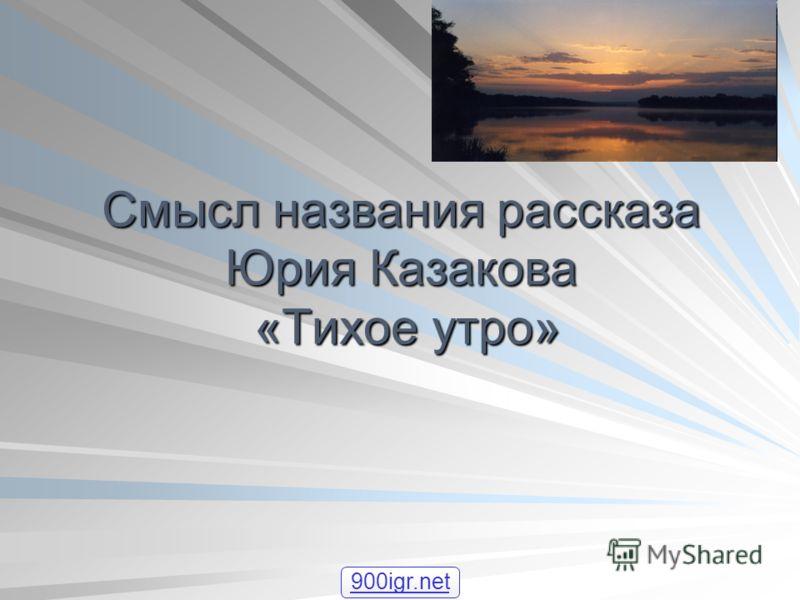 Смысл названия рассказа Юрия Казакова «Тихое утро» 900igr.net