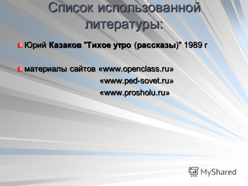 Список использованной литературы: Юрий Казаков Тихое утро (рассказы) 1989 г материалы сайтов «www.openclass.ru» «www.ped-sovet.ru» «www.ped-sovet.ru» «www.prosholu.ru» «www.prosholu.ru»