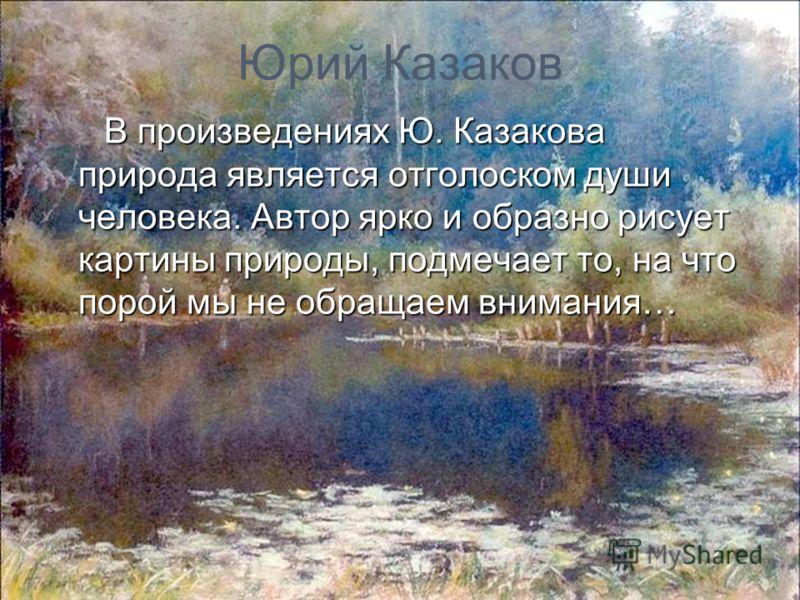Юрий Казаков В произведениях Ю. Казакова природа является отголоском души человека. Автор ярко и образно рисует картины природы, подмечает то, на что порой мы не обращаем внимания…