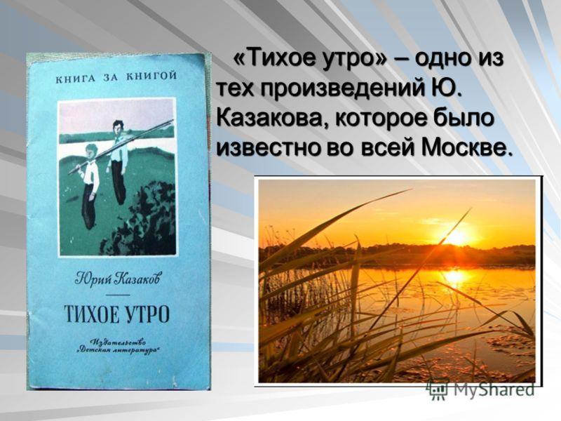 «Тихое утро» – одно из тех произведений Ю. Казакова, которое было известно во всей Москве.