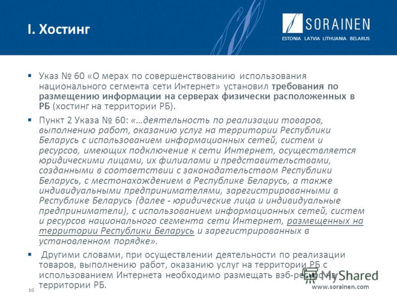 ESTONIA LATVIA LITHUANIA BELARUS www.sorainen.com 10 I. Хостинг Указ 60 «О мерах по совершенствованию использования национального сегмента сети Интернет» установил требования по размещению информации на серверах физически расположенных в РБ (хостинг