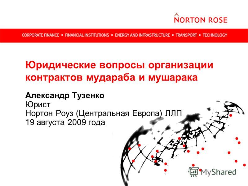 Юридические вопросы организации контрактов мудараба и мушарака Александр Тузенко Юрист Нортон Роуз (Центральная Европа) ЛЛП 19 августа 2009 года