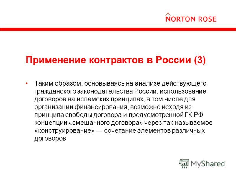 Применение контрактов в России (3) Таким образом, основываясь на анализе действующего гражданского законодательства России, использование договоров на исламских принципах, в том числе для организации финансирования, возможно исходя из принципа свобод