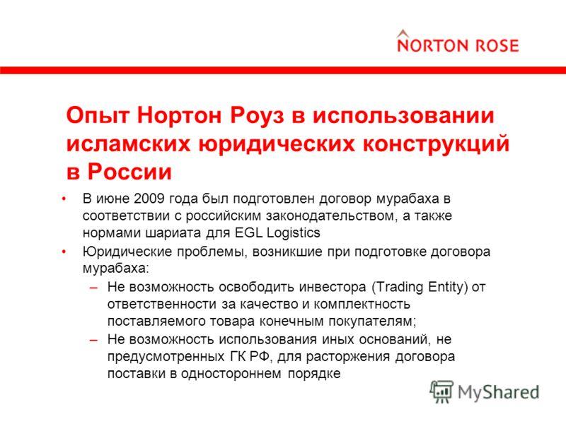 Опыт Нортон Роуз в использовании исламских юридических конструкций в России В июне 2009 года был подготовлен договор мурабаха в соответствии с российским законодательством, а также нормами шариата для EGL Logistics Юридические проблемы, возникшие при