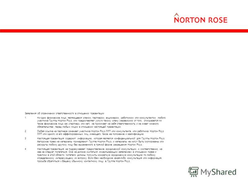 Заявления об ограничении ответственности в отношении презентации 1Ни одно физическое лицо, являющееся членом, партнером, акционером, работником или консультантом любого участника Группы Нортон Роуз, или предоставляет услуги такому члену (независимо о