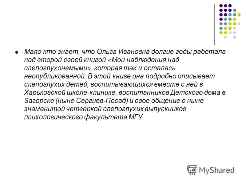 Мало кто знает, что Ольга Ивановна долгие годы работала над второй своей книгой «Мои наблюдения над слепоглухонемыми», которая так и осталась неопубликованной. В этой книге она подробно описывает слепоглухих детей, воспитывающихся вместе с ней в Харь