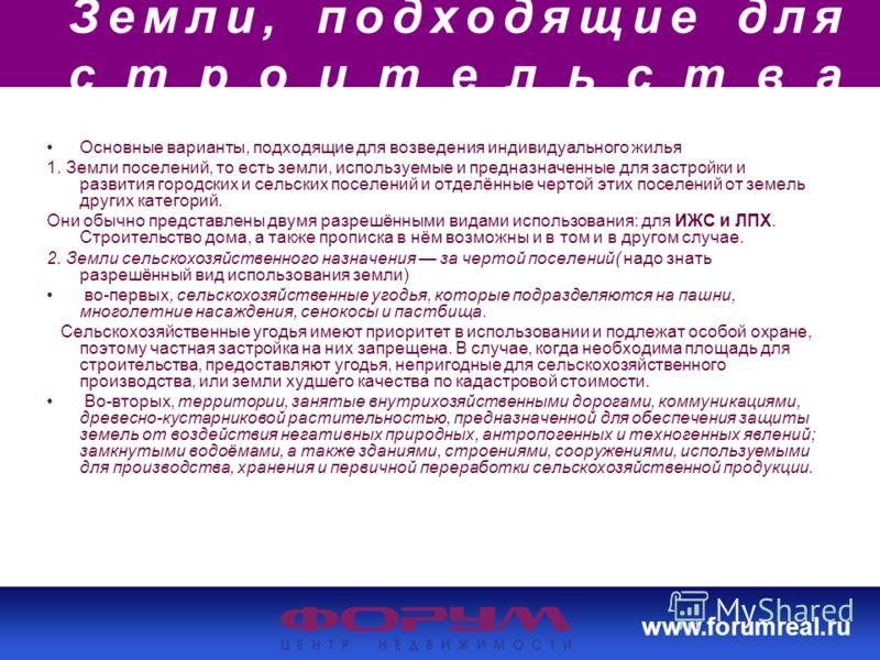 www.forumreal.ru Земли, подходящие для строительства Основные варианты, подходящие для возведения индивидуального жилья 1. Земли поселений, то есть земли, используемые и предназначенные для застройки и развития городских и сельских поселений и отделё