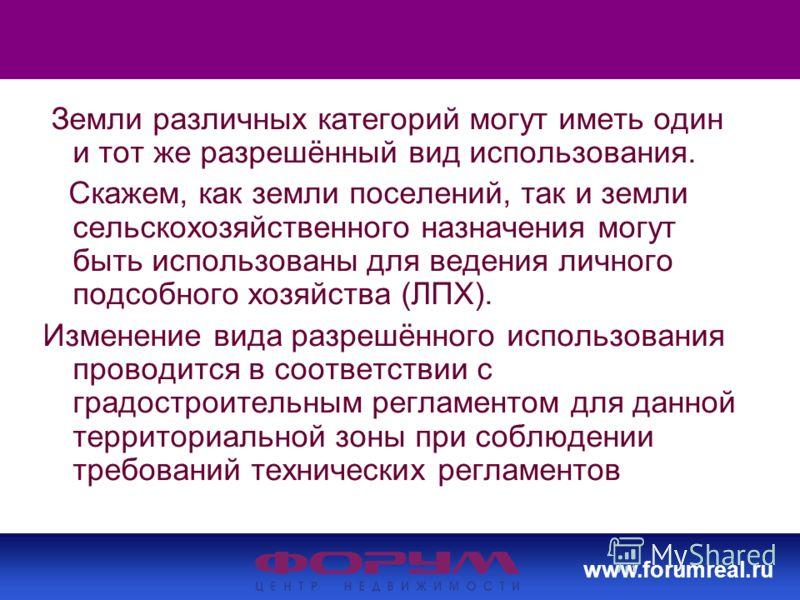 www.forumreal.ru Земли различных категорий могут иметь один и тот же разрешённый вид использования. Скажем, как земли поселений, так и земли сельскохозяйственного назначения могут быть использованы для ведения личного подсобного хозяйства (ЛПХ). Изме