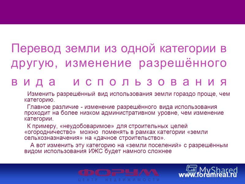 www.forumreal.ru Перевод земли из одной категории в другую, изменение разрешённого вида использования Изменить разрешённый вид использования земли гораздо проще, чем категорию. Главное различие - изменение разрешённого вида использования проходит на