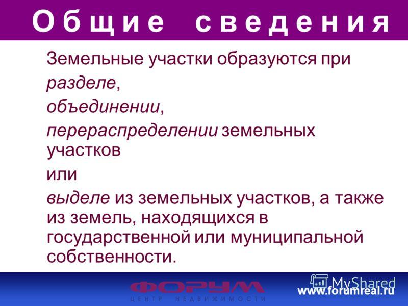 www.forumreal.ru Общие сведения Земельные участки образуются при разделе, объединении, перераспределении земельных участков или выделе из земельных участков, а также из земель, находящихся в государственной или муниципальной собственности.