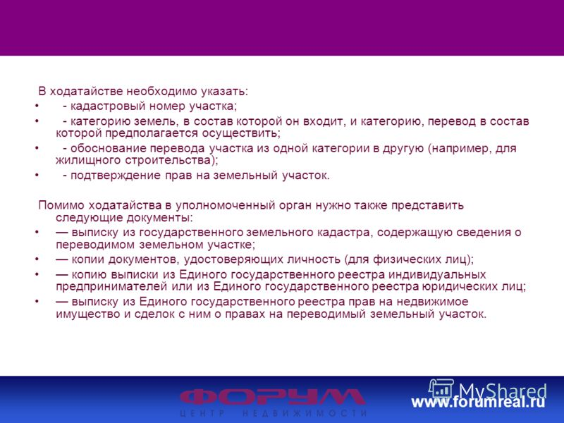 www.forumreal.ru В ходатайстве необходимо указать: - кадастровый номер участка; - категорию земель, в состав которой он входит, и категорию, перевод в состав которой предполагается осуществить; - обоснование перевода участка из одной категории в друг