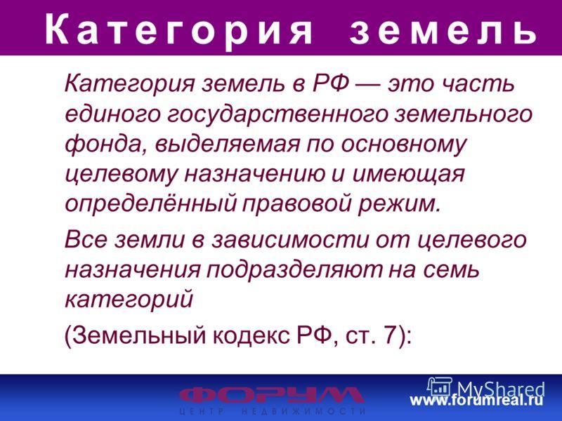 www.forumreal.ru Категория земель Категория земель в РФ это часть единого государственного земельного фонда, выделяемая по основному целевому назначению и имеющая определённый правовой режим. Все земли в зависимости от целевого назначения подразделяю
